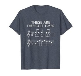 These Are Difficult Times – Funny Music T-shirt
